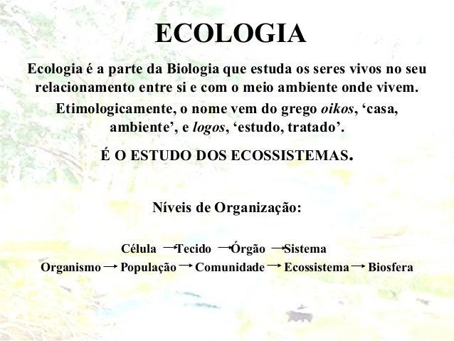ECOLOGIA Ecologia é a parte da Biologia que estuda os seres vivos no seu relacionamento entre si e com o meio ambiente ond...