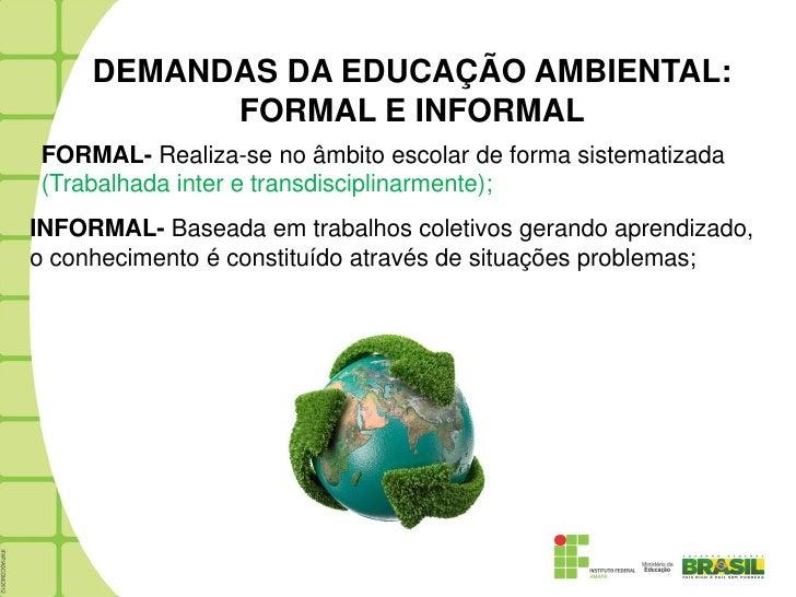 DEMANDAS DA EDUCAÇÃO AMBIENTAL:           FORMAL E INFORMALFORMAL- Realiza-se no âmbito escolar de forma sistematizada(Tra...