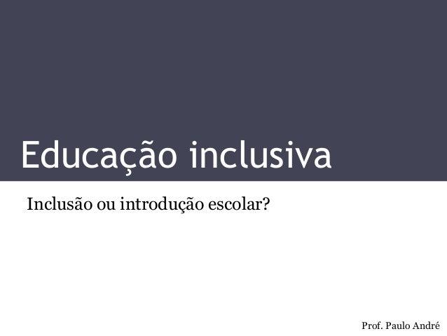 Educação inclusiva  Inclusão ou introdução escolar?  Prof. Paulo André