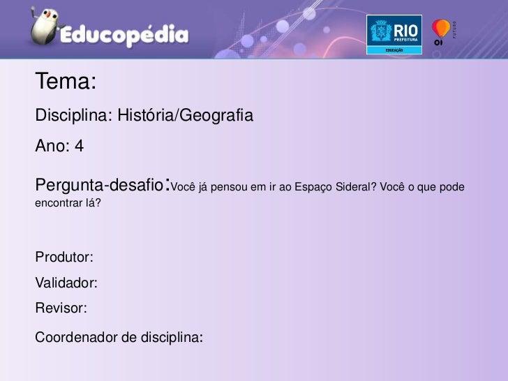 Tema:<br />Disciplina: História/Geografia<br />Ano: 4°<br />Pergunta-desafio:Você já pensou em ir ao Espaço Sideral? Você ...