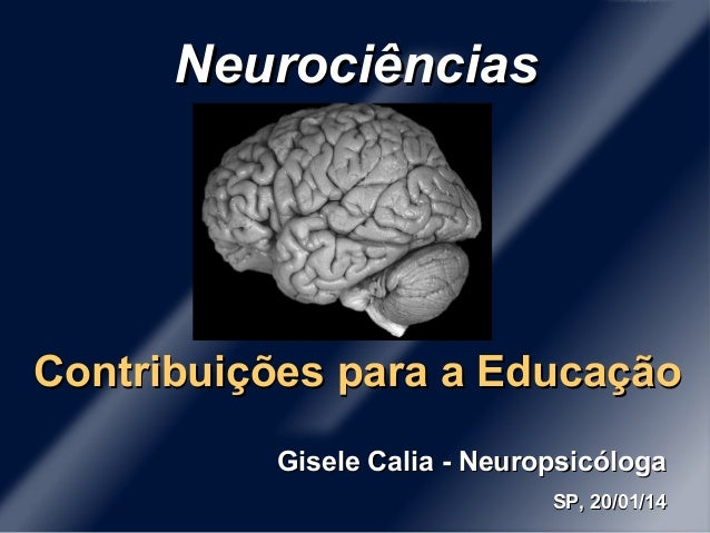 Neurociências  Contribuições para a Educação Gisele Calia - Neuropsicóloga SP, 20/01/14