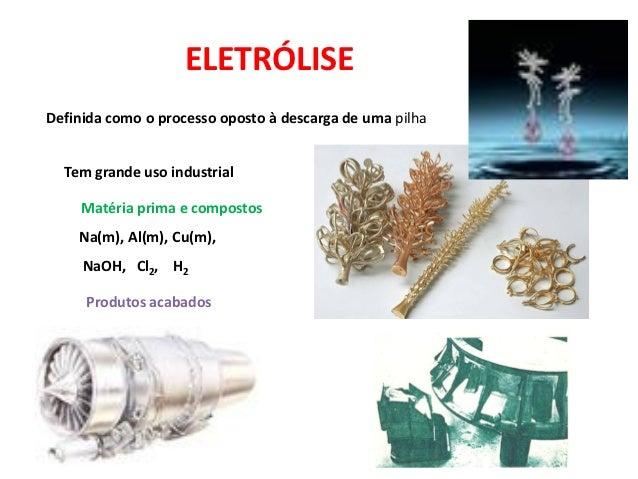 ELETRÓLISEDefinida como o processo oposto à descarga de uma pilha  Tem grande uso industrial     Matéria prima e compostos...