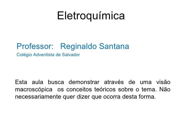 Eletroquímica <ul><li>Professor:  Reginaldo Santana </li></ul><ul><li>Colégio Adventista de Salvador </li></ul>Esta aula b...