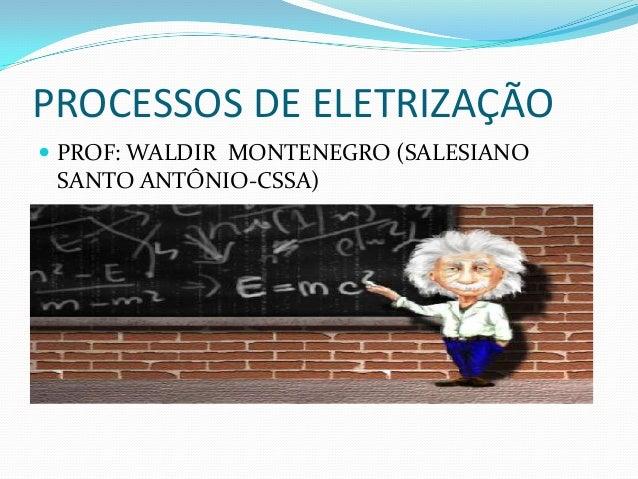 PROCESSOS DE ELETRIZAÇÃO  PROF: WALDIR MONTENEGRO (SALESIANO  SANTO ANTÔNIO-CSSA)