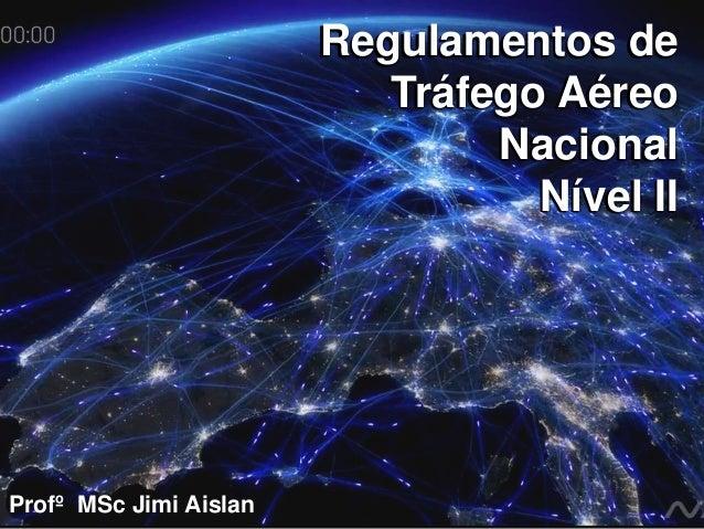 Profº MSc Jimi Aislan Regulamentos de Tráfego Aéreo Nacional Nível II Regulamentos de Tráfego Aéreo Nacional Nível II