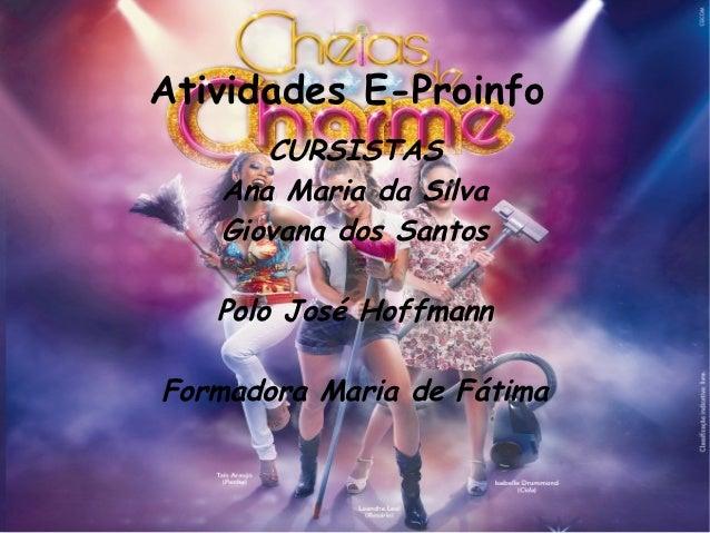 Atividades E-Proinfo      CURSISTAS   Ana Maria da Silva   Giovana dos Santos   Polo José HoffmannFormadora Maria de Fátima