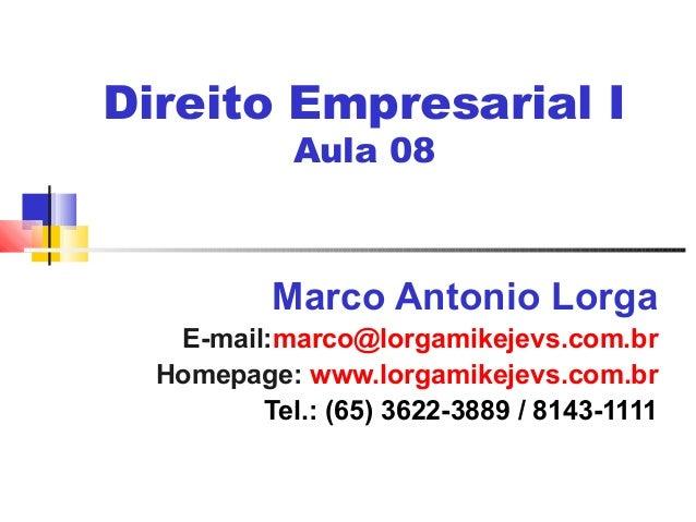 Direito Empresarial I Aula 08 Marco Antonio Lorga E-mail:marco@lorgamikejevs.com.br Homepage: www.lorgamikejevs.com.br Tel...