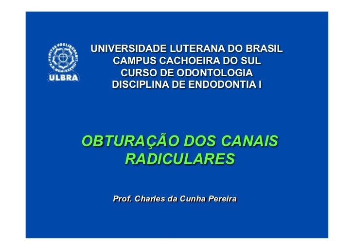 UNIVERSIDADE LUTERANA DO BRASIL    CAMPUS CACHOEIRA DO SUL     CURSO DE ODONTOLOGIA    DISCIPLINA DE ENDODONTIA IOBTURAÇÃO...