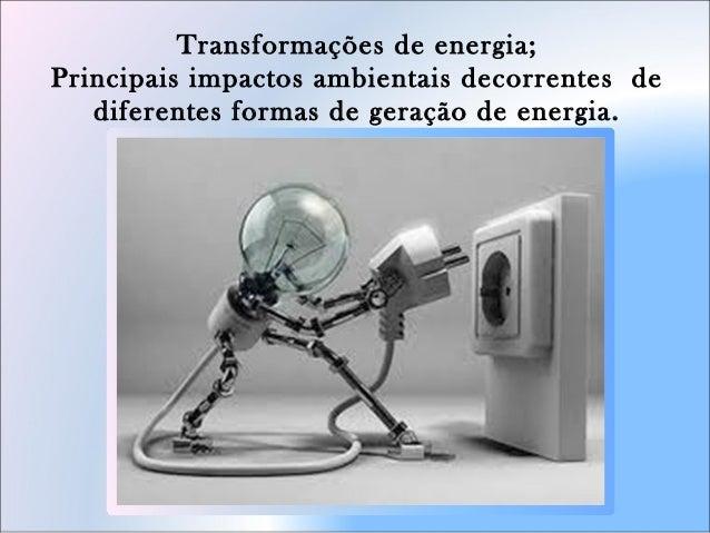 Transformações de energia; Principais impactos ambientais decorrentes de diferentes formas de geração de energia.