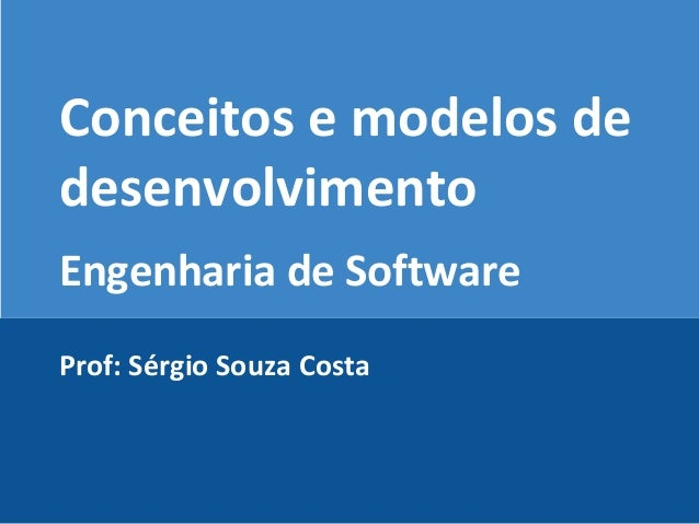 Conceitos e modelos de desenvolvimento Engenharia de Software Prof: Sérgio Souza Costa
