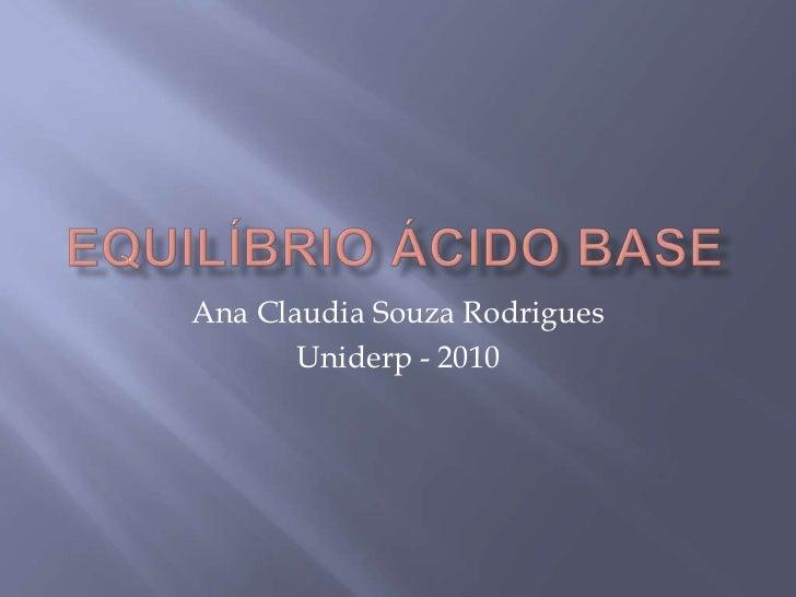 Equilíbrio ácido base<br />Ana Claudia Souza Rodrigues<br />Uniderp - 2010<br />