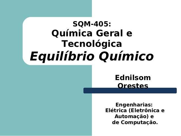 SQM-405:   Química Geral e    TecnológicaEquilíbrio Químico                 Ednilsom                  Orestes             ...