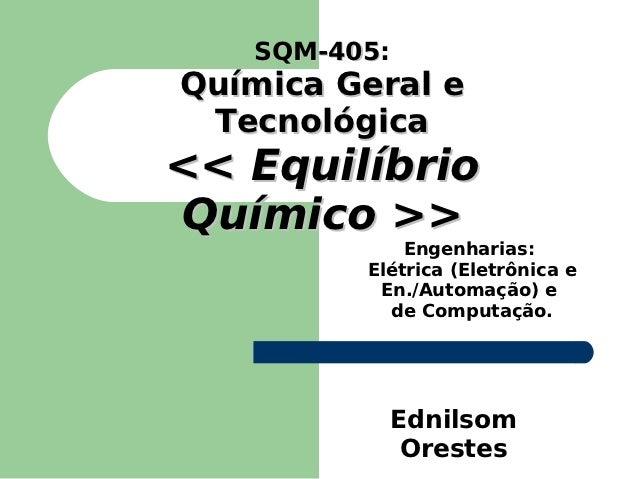 SQM-405:   SQM-405Química Geral e Tecnológica<< EquilíbrioQuímico >>             Engenharias:         Elétrica (Eletrônica...