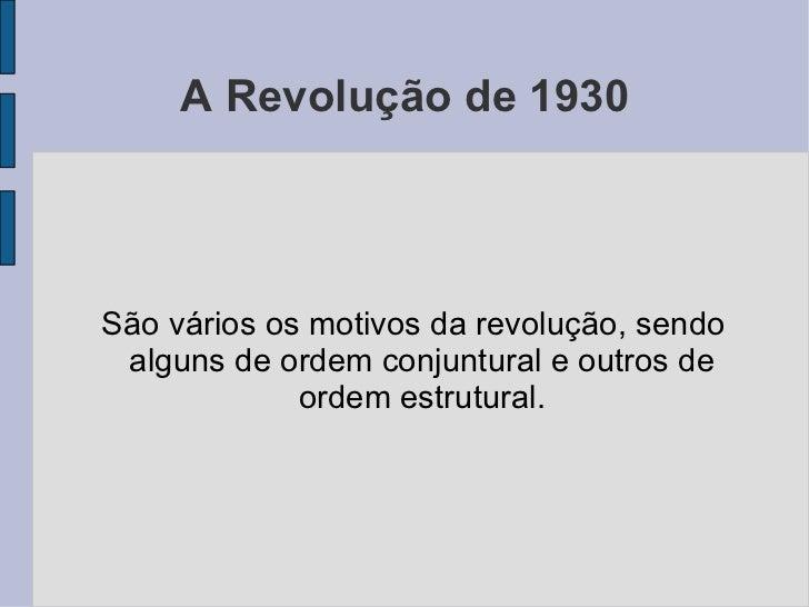A Revolução de 1930 <ul><ul><li>São vários os motivos da revolução, sendo alguns de ordem conjuntural e outros de ordem es...