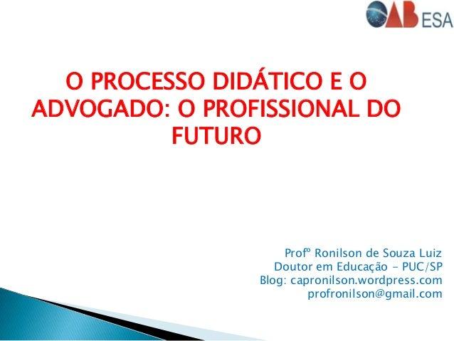 O PROCESSO DIDÁTICO E O ADVOGADO: O PROFISSIONAL DO FUTURO Profº Ronilson de Souza Luiz Doutor em Educação - PUC/SP Blog: ...