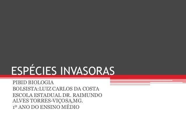 ESPÉCIES INVASORAS PIBID BIOLOGIA BOLSISTA:LUIZ CARLOS DA COSTA ESCOLA ESTADUAL DR. RAIMUNDO ALVES TORRES-VIÇOSA,MG. 1º AN...