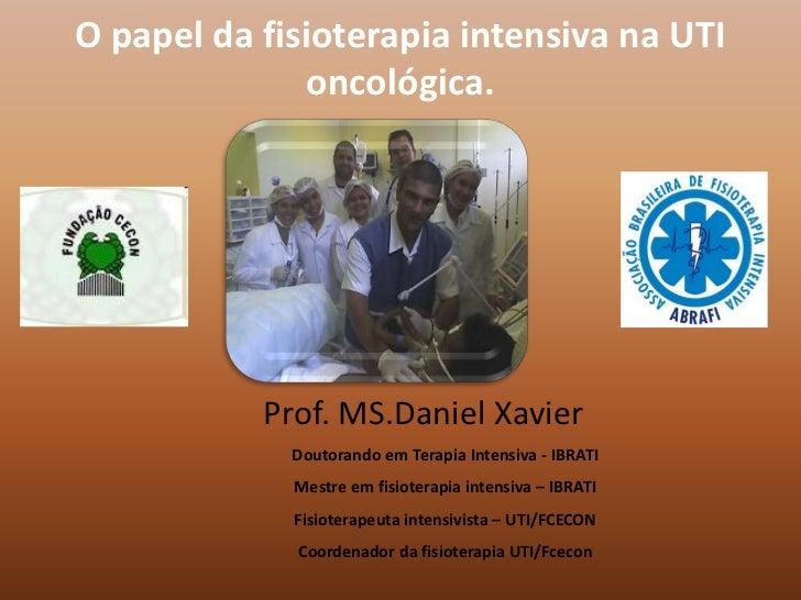 O papel da fisioterapia intensiva na UTI              oncológica.           Prof. MS.Daniel Xavier             Doutorando ...