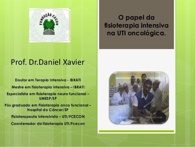 O papel dafisioterapia intensivana UTI oncológica.Prof. Dr.Daniel XavierDoutor em Terapia Intensiva - IBRATIMestre em fisi...