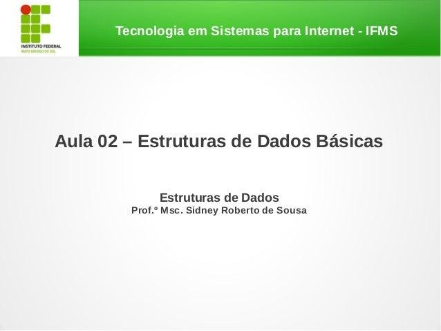 Tecnologia em Sistemas para Internet - IFMSAula 02 – Estruturas de Dados Básicas             Estruturas de Dados        Pr...