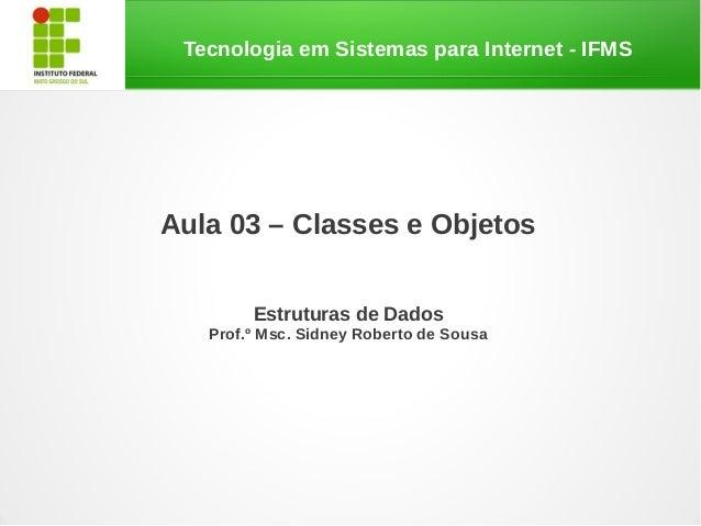 Tecnologia em Sistemas para Internet - IFMSAula 03 – Classes e Objetos        Estruturas de Dados   Prof.º Msc. Sidney Rob...