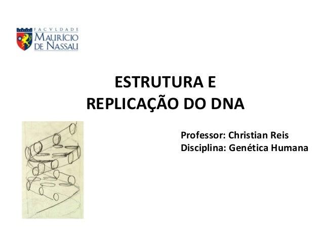 Professor: Christian Reis Disciplina: Genética Humana ESTRUTURA E REPLICAÇÃO DO DNA