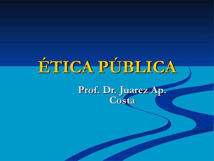 ÉTICA PÚBLICA Prof. Dr. Juarez Ap. Costa