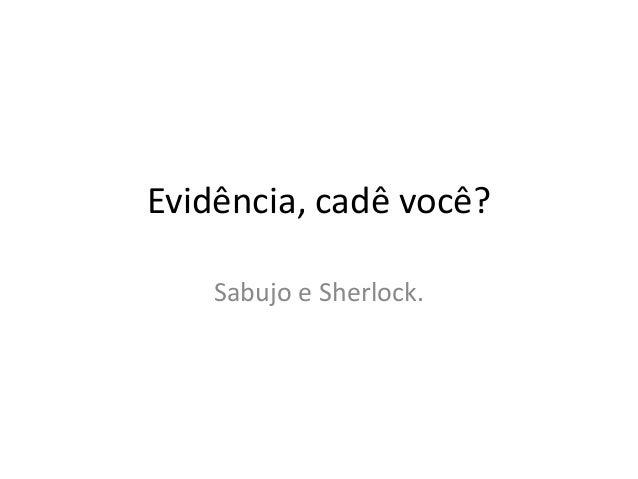 Evidência, cadê você? Sabujo e Sherlock.