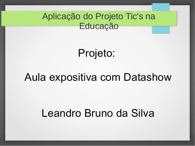 Aplicação do Projeto Tic's na Educação Projeto: Aula expositiva com Datashow Leandro Bruno da Silva