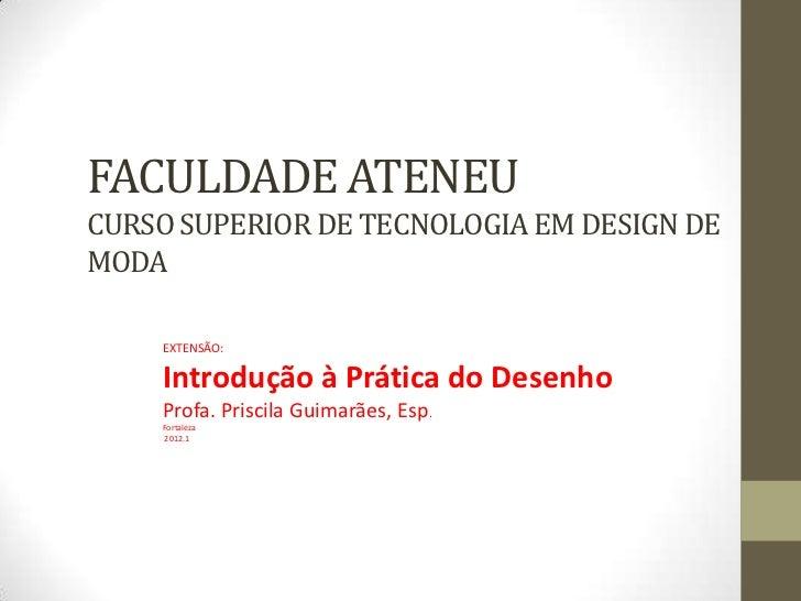 FACULDADE ATENEUCURSO SUPERIOR DE TECNOLOGIA EM DESIGN DEMODA    EXTENSÃO:    Introdução à Prática do Desenho    Profa. Pr...