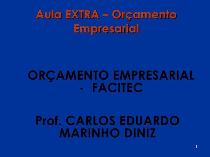 Aula EXTRA – Orçamento       EmpresarialORÇAMENTO EMPRESARIAL     - FACITECProf. CARLOS EDUARDO    MARINHO DINIZ          ...
