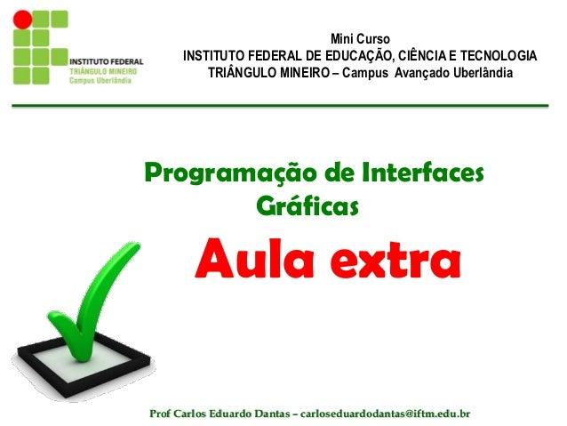 Programação de Interfaces Gráficas Aula extra Mini Curso INSTITUTO FEDERAL DE EDUCAÇÃO, CIÊNCIA E TECNOLOGIA TRIÂNGULO MIN...