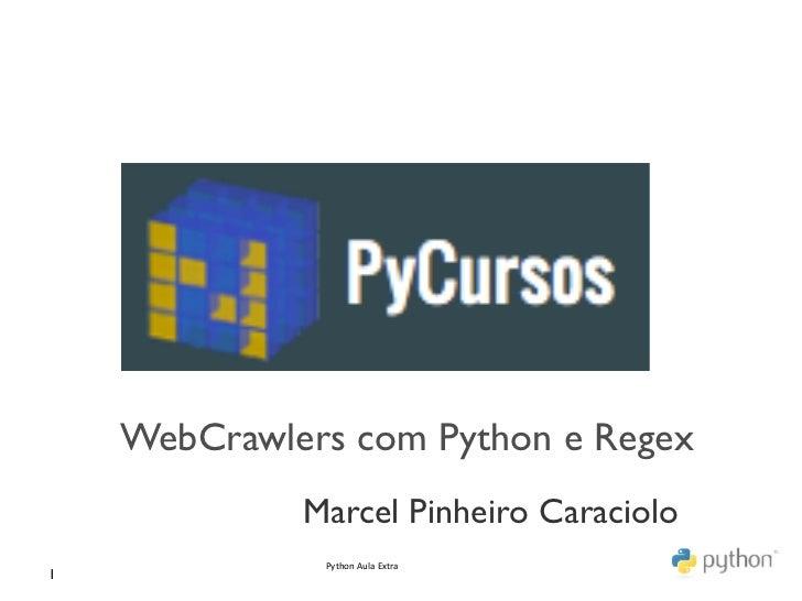 WebCrawlers com Python e Regex                 Marcel Pinheiro Caraciolo                  Python Aula Extra 1