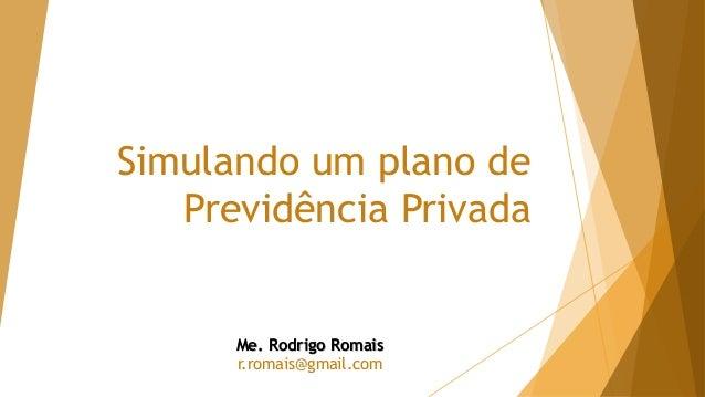 Simulando um plano de Previdência Privada Me. Rodrigo Romais r.romais@gmail.com