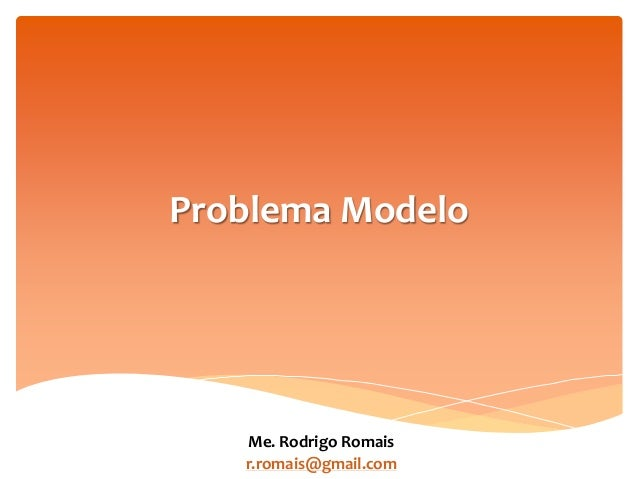 Problema Modelo Me. Rodrigo Romais r.romais@gmail.com