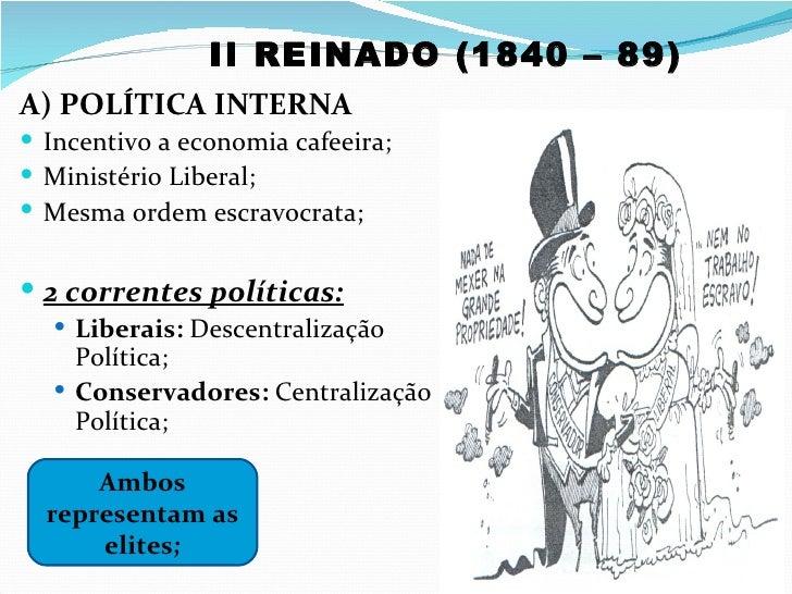 II REINADO (1840 – 89)A) POLÍTICA INTERNA Incentivo a economia cafeeira; Ministério Liberal; Mesma ordem escravocrata;...