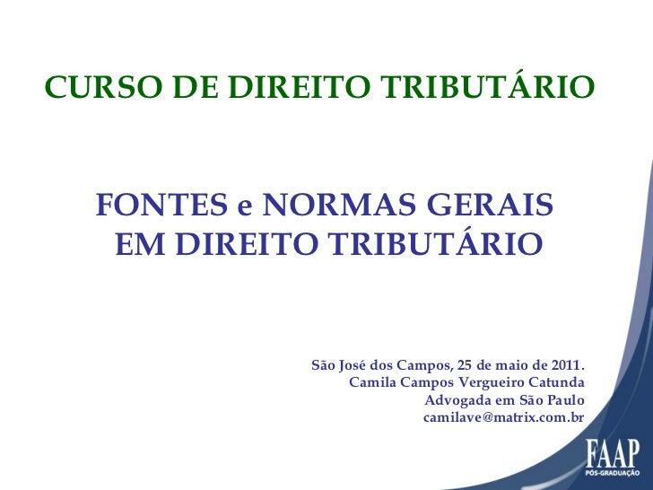FONTES e NORMAS GERAIS  EM DIREITO TRIBUTÁRIO São José dos Campos, 25 de maio de 2011. Camila Campos Vergueiro Catunda Adv...