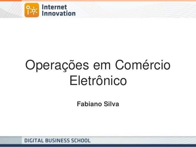 Operações em Comércio Eletrônico  Fabiano Silva