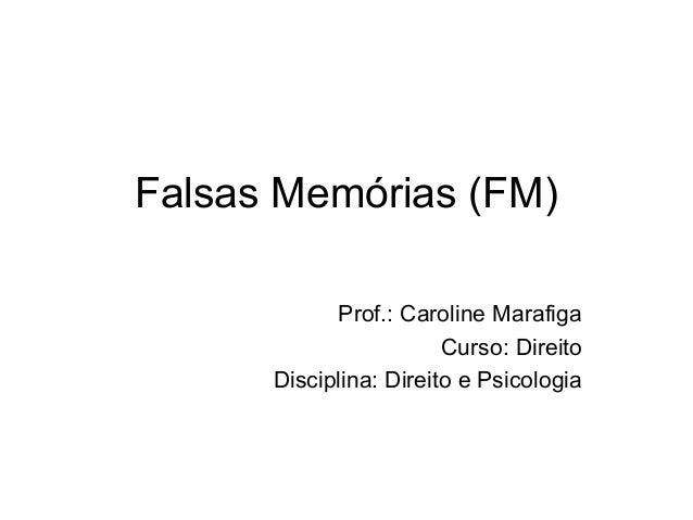 Falsas Memórias (FM) Prof.: Caroline Marafiga Curso: Direito Disciplina: Direito e Psicologia