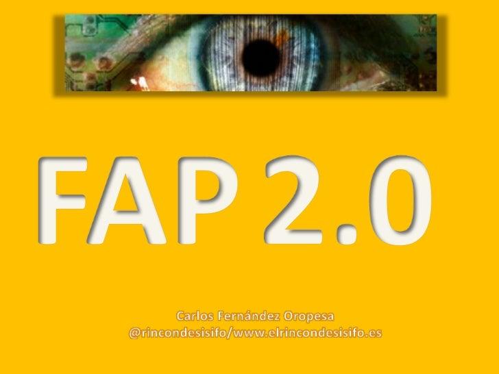 FAP<br />2.0<br />Carlos Fernández Oropesa<br />@rincondesisifo/www.elrincondesisifo.es<br />
