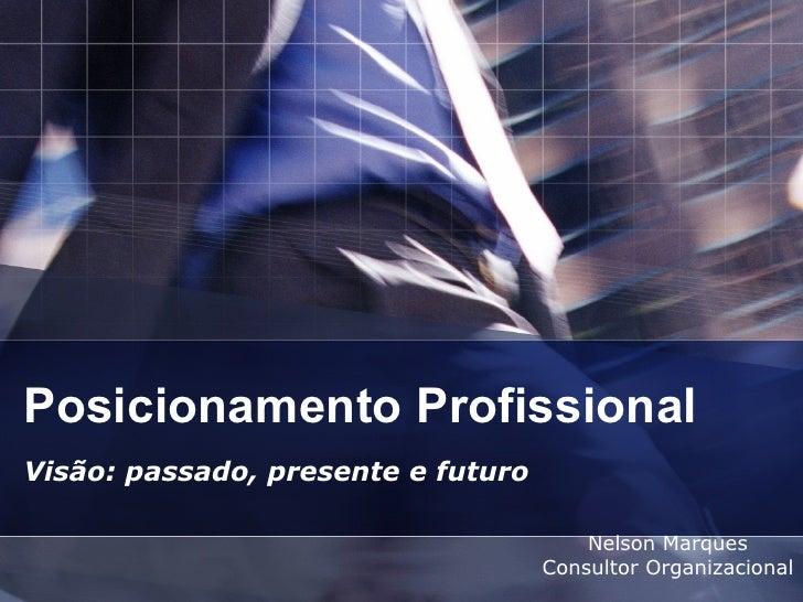 Posicionamento Profissional Visão: passado, presente e futuro Nelson Marques Consultor Organizacional