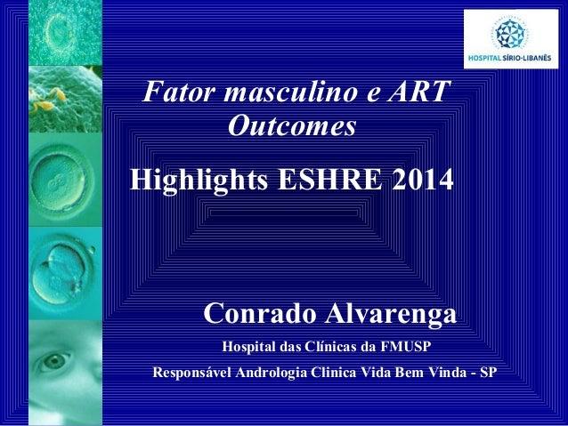 Fator masculino e ART Outcomes Highlights ESHRE 2014 Conrado Alvarenga Hospital das Clínicas da FMUSP Responsável Androlog...