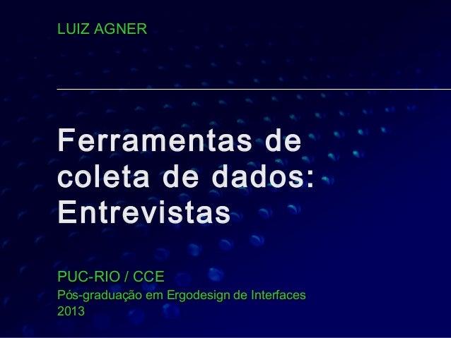 Ferramentas decoleta de dados:EntrevistasPUC-RIO / CCEPUC-RIO / CCEPós-graduação em Ergodesign de InterfacesPós-graduação ...