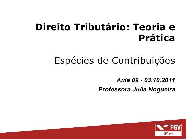 Direito Tributário: Teoria e Prática Espécies de Contribuições Aula 09 - 03.10.2011 Professora Julia Nogueira