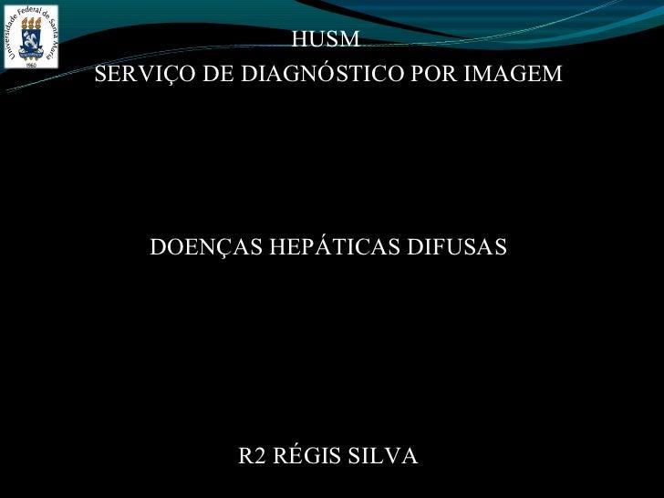 HUSMSERVIÇO DE DIAGNÓSTICO POR IMAGEM   DOENÇAS HEPÁTICAS DIFUSAS          R2 RÉGIS SILVA