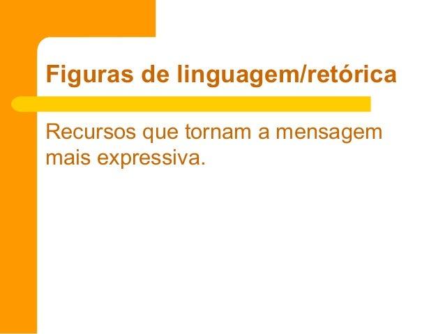 Figuras de linguagem/retórica Recursos que tornam a mensagem mais expressiva.