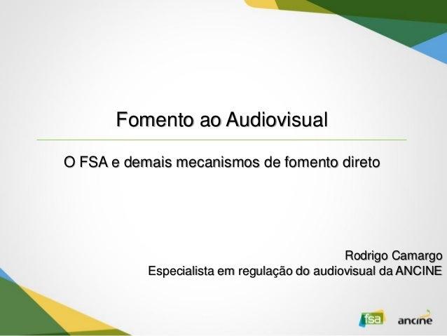 Fomento ao Audiovisual O FSA e demais mecanismos de fomento direto Rodrigo Camargo Especialista em regulação do audiovisua...