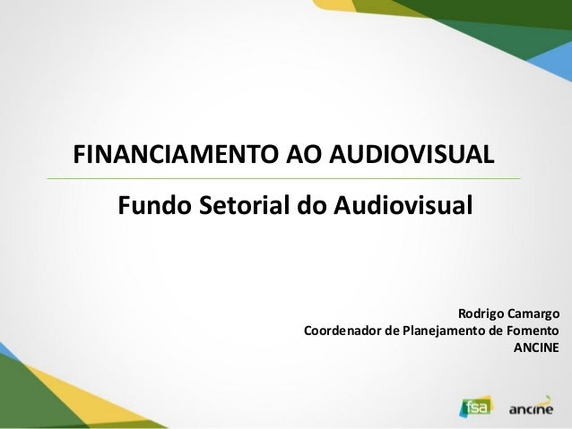 FINANCIAMENTO AO AUDIOVISUAL  Rodrigo Camargo Coordenador de Planejamento de Fomento ANCINE  Fundo Setorial do Audiovisual
