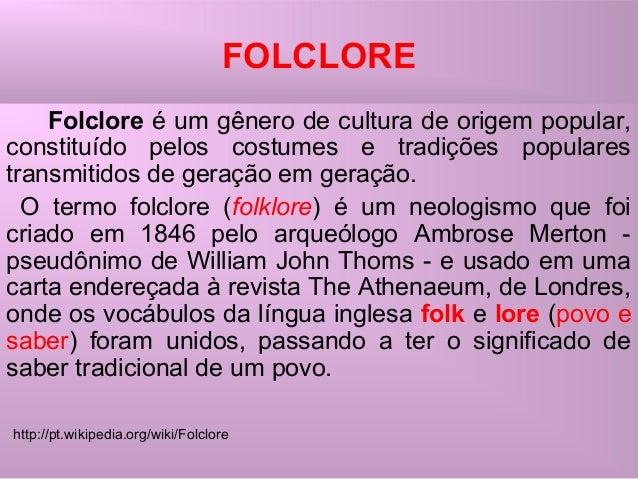 FOLCLORE Folclore é um gênero de cultura de origem popular, constituído pelos costumes e tradições populares transmitidos ...
