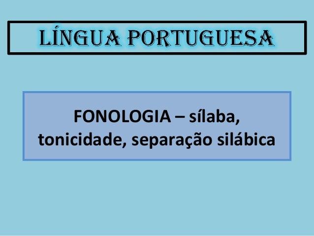 FONOLOGIA – sílaba, tonicidade, separação silábica
