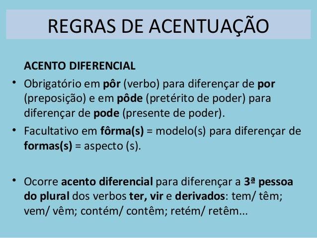 REGRAS DE ACENTUAÇÃO ACENTO DIFERENCIAL • Obrigatório em pôr (verbo) para diferençar de por (preposição) e em pôde (pretér...